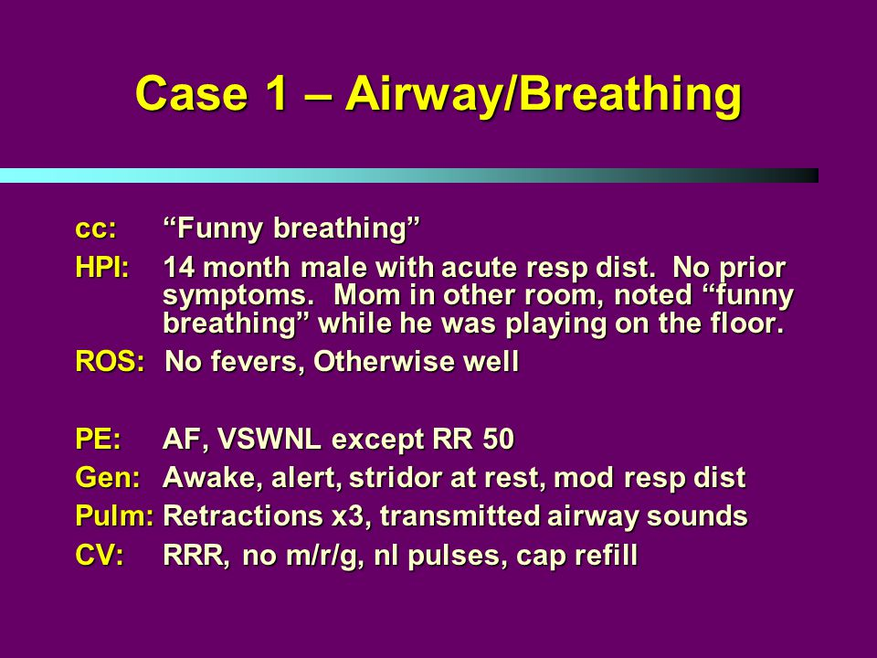 Case 1 – Airway/Breathing cc: Funny breathing HPI: 14 month male with acute resp dist.