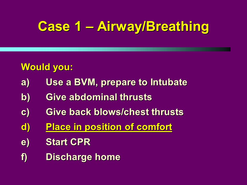 Case 1 – Airway/Breathing Would you: a)Use a BVM, prepare to Intubate b)Give abdominal thrusts c)Give back blows/chest thrusts d)Place in position of comfort e)Start CPR f)Discharge home