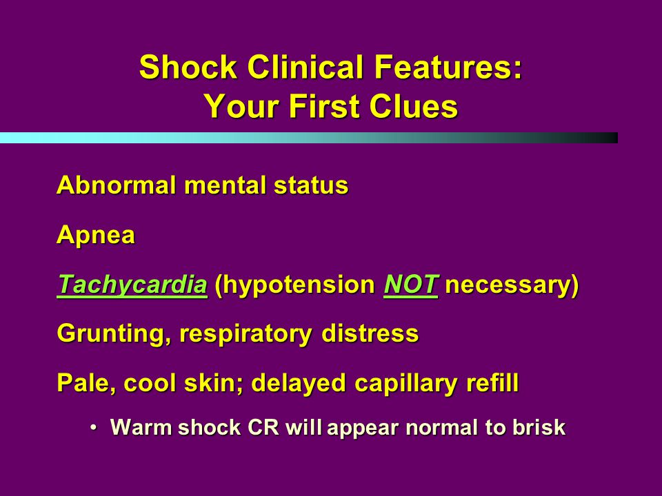 Shock Clinical Features: Your First Clues Abnormal mental status Apnea Tachycardia (hypotension NOT necessary) Grunting, respiratory distress Pale, cool skin; delayed capillary refill Warm shock CR will appear normal to briskWarm shock CR will appear normal to brisk