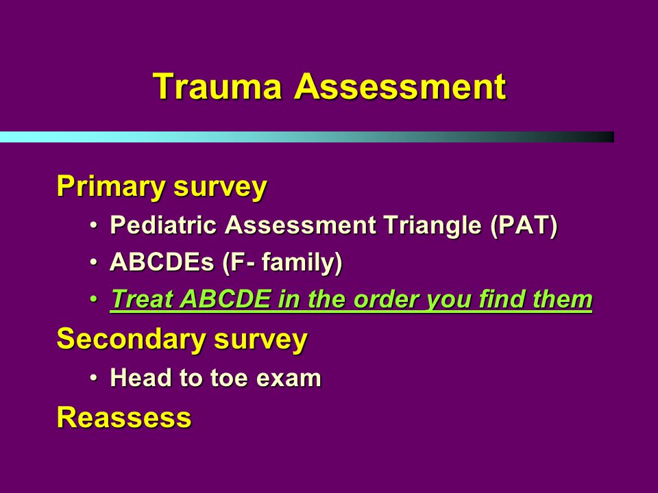 Trauma Assessment Primary survey Pediatric Assessment Triangle (PAT)Pediatric Assessment Triangle (PAT) ABCDEs (F- family)ABCDEs (F- family) Treat ABCDE in the order you find themTreat ABCDE in the order you find them Secondary survey Head to toe examHead to toe examReassess