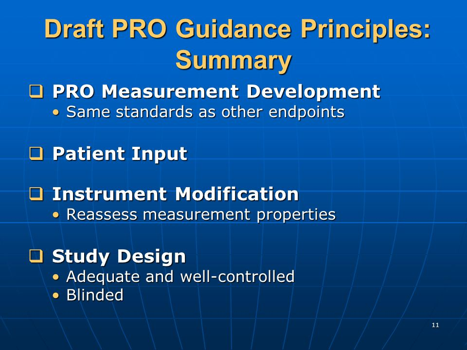 11 Draft PRO Guidance Principles: Summary Draft PRO Guidance Principles: Summary  PRO Measurement Development Same standards as other endpointsSame standards as other endpoints  Patient Input  Instrument Modification Reassess measurement propertiesReassess measurement properties  Study Design Adequate and well-controlledAdequate and well-controlled BlindedBlinded