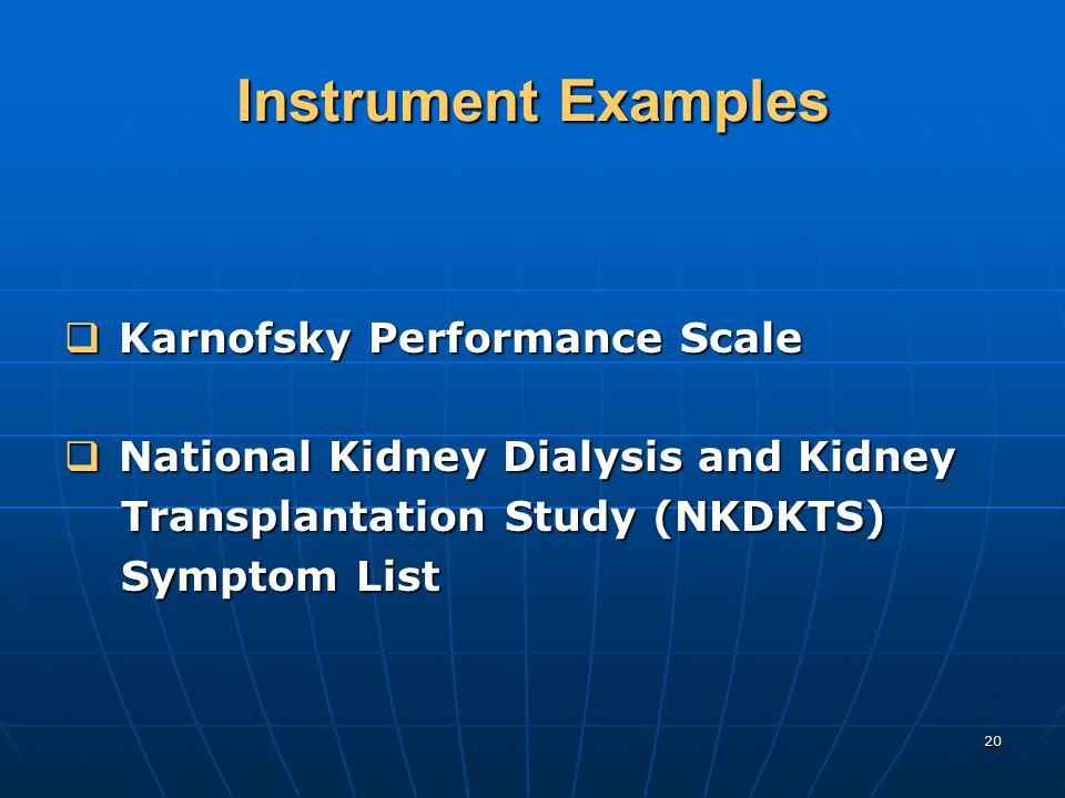 20 Instrument Examples  Karnofsky Performance Scale  National Kidney Dialysis and Kidney Transplantation Study (NKDKTS) Transplantation Study (NKDKTS) Symptom List Symptom List