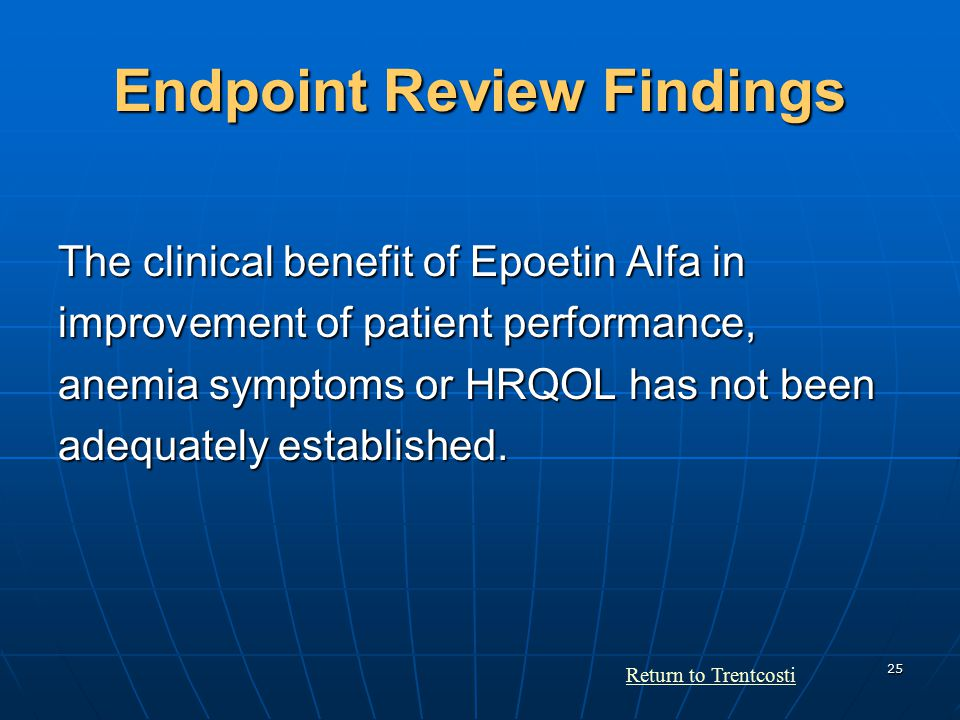 25 Endpoint Review Findings The clinical benefit of Epoetin Alfa in improvement of patient performance, anemia symptoms or HRQOL has not been adequately established.