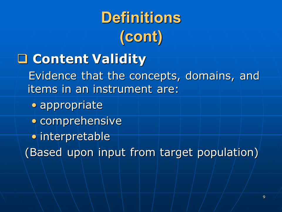 9 Definitions (cont)  Content Validity Evidence that the concepts, domains, and items in an instrument are: Evidence that the concepts, domains, and items in an instrument are: appropriateappropriate comprehensivecomprehensive interpretableinterpretable (Based upon input from target population) (Based upon input from target population)