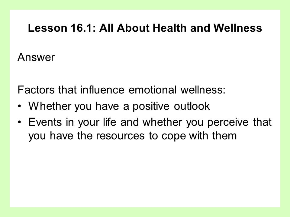 Lesson 16.1: All About Health and Wellness Answer Factors that influence emotional wellness: Whether you have a positive outlook Events in your life a