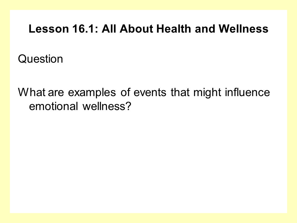 Lesson 16.1: All About Health and Wellness Question What are examples of events that might influence emotional wellness?