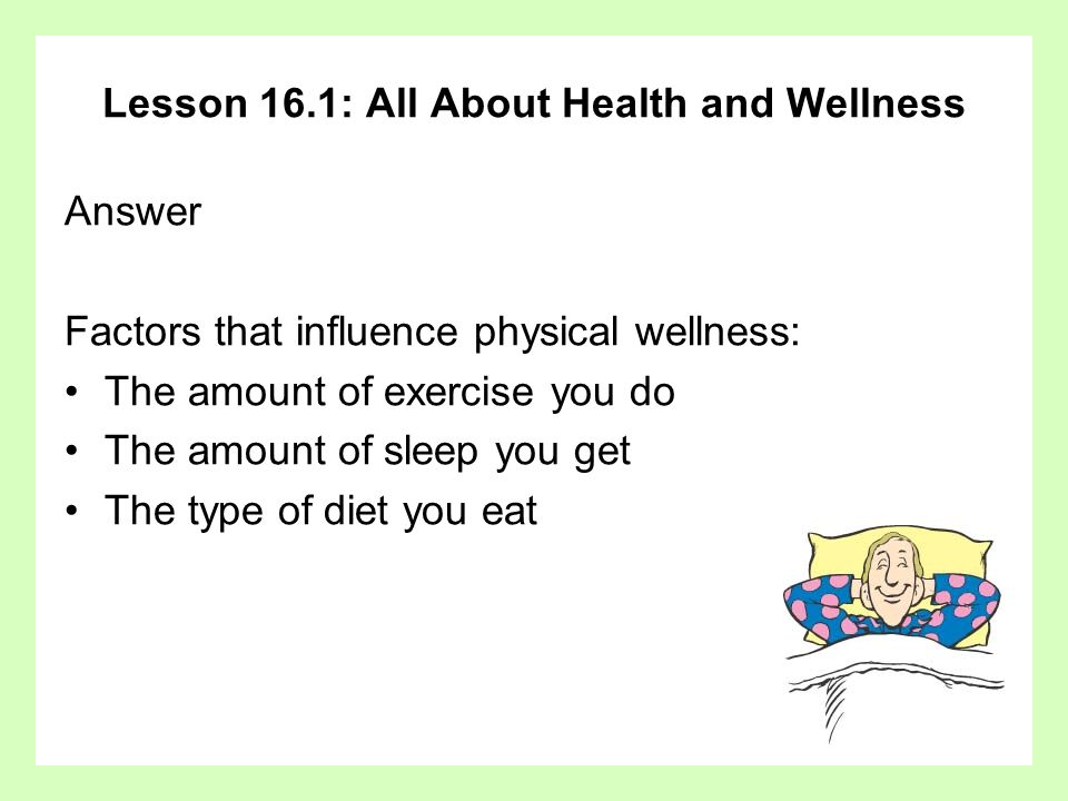 Lesson 16.1: All About Health and Wellness Answer Factors that influence physical wellness: The amount of exercise you do The amount of sleep you get