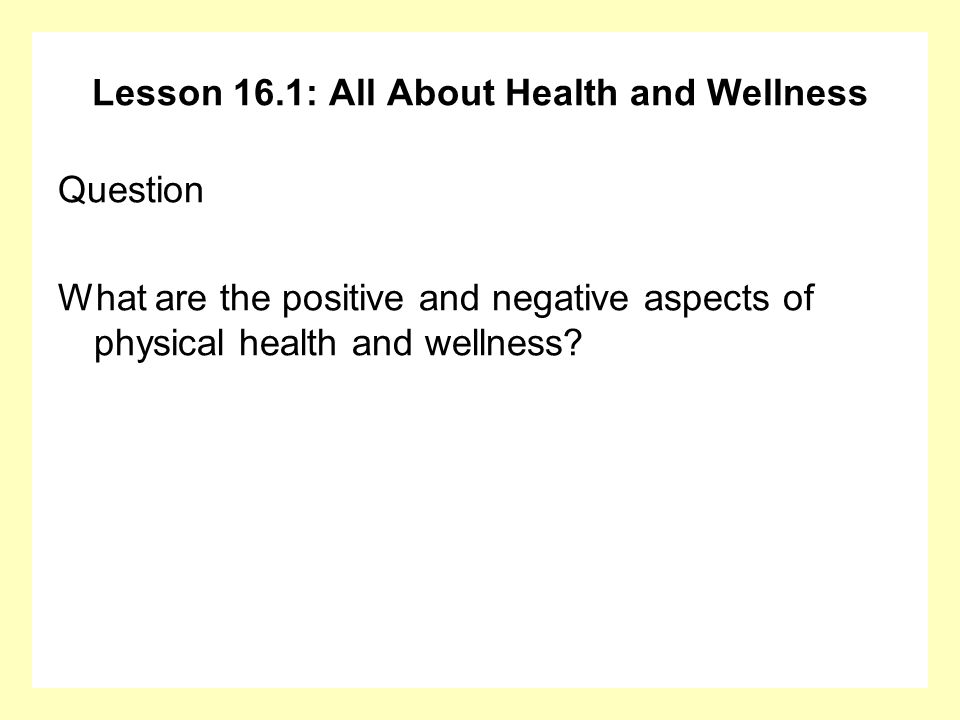 Lesson 16.1: All About Health and Wellness Question What are the positive and negative aspects of physical health and wellness?