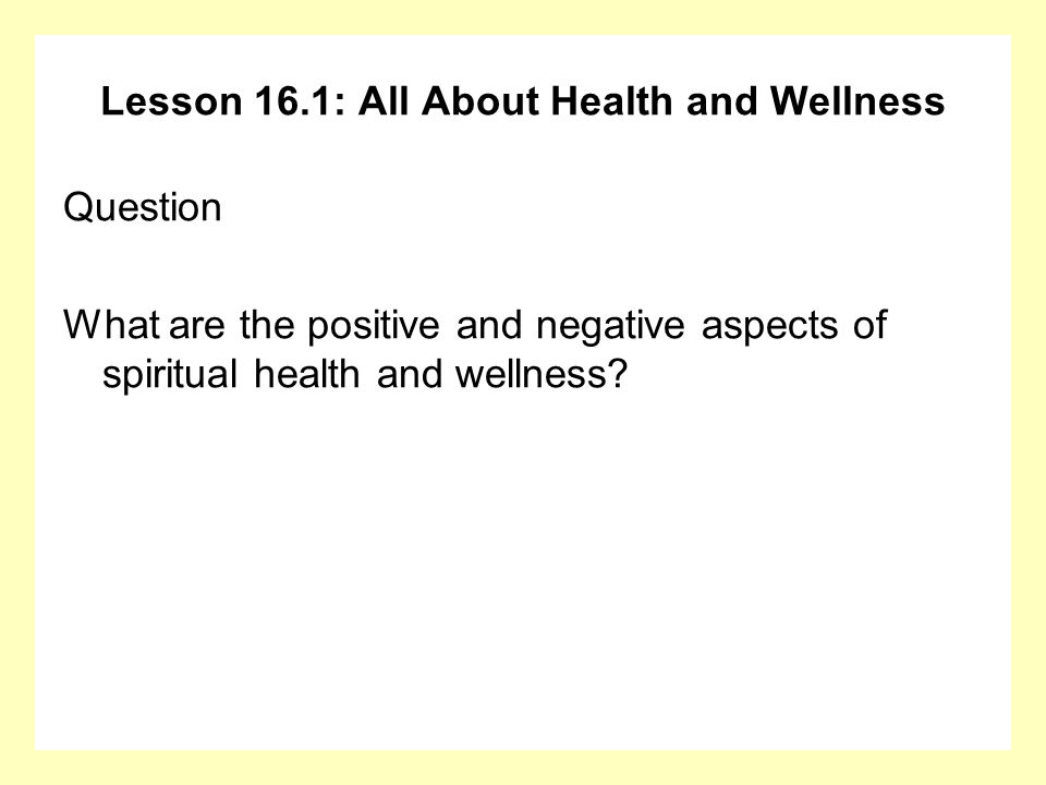 Lesson 16.1: All About Health and Wellness Question What are the positive and negative aspects of spiritual health and wellness?