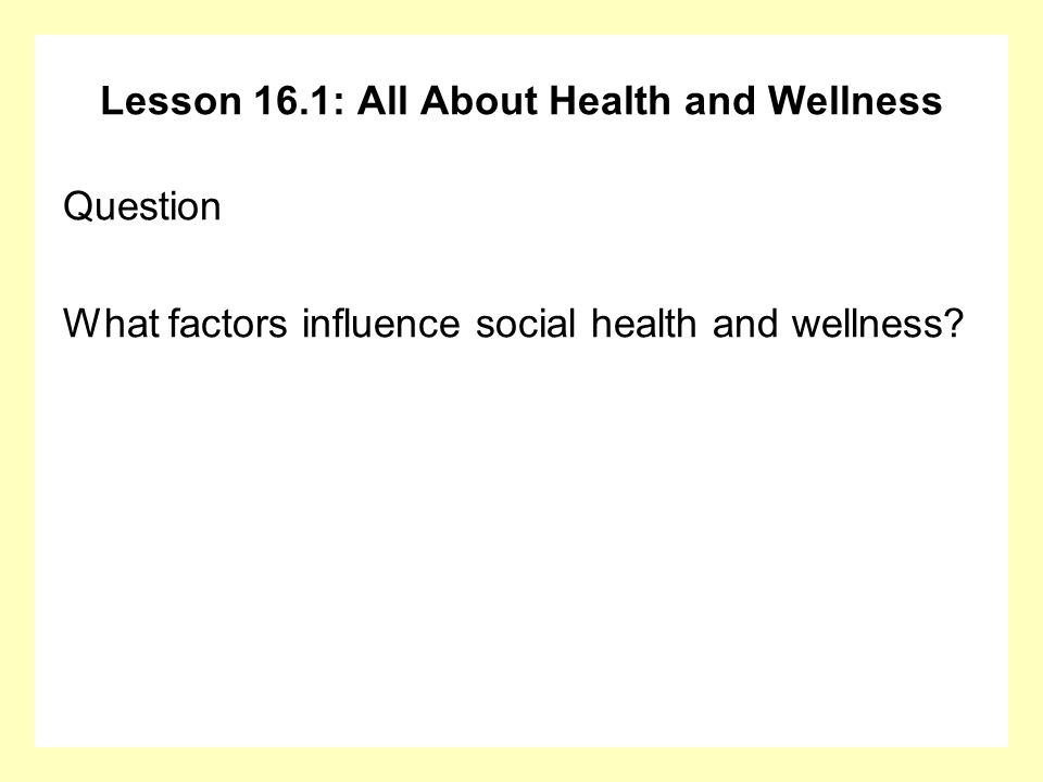 Lesson 16.1: All About Health and Wellness Question What factors influence social health and wellness?