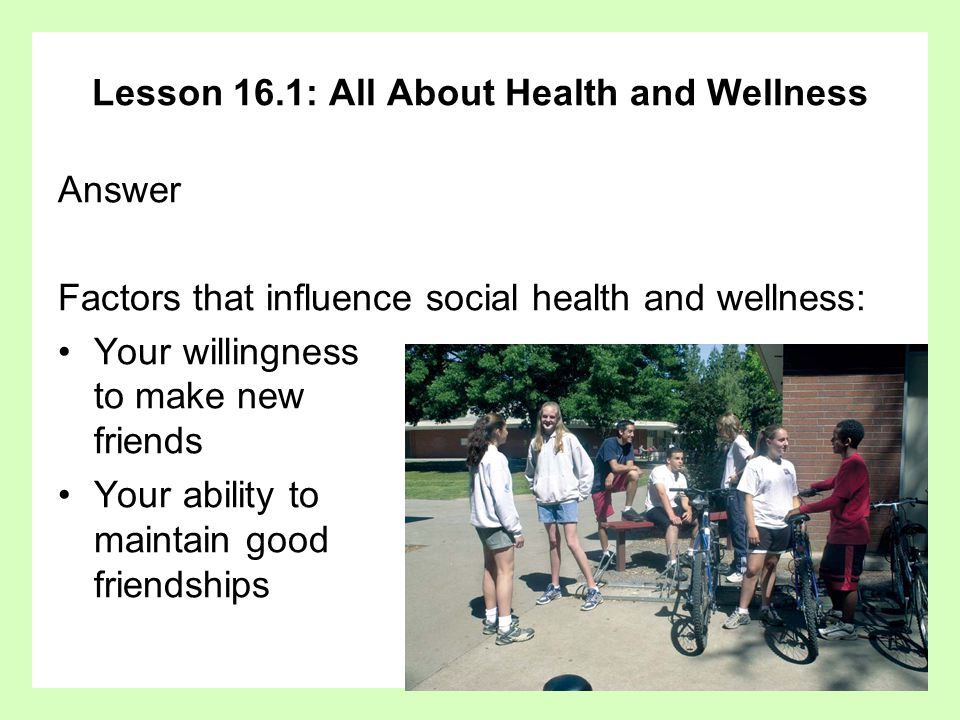 Lesson 16.1: All About Health and Wellness Answer Factors that influence social health and wellness: Your willingness to make new friends Your ability