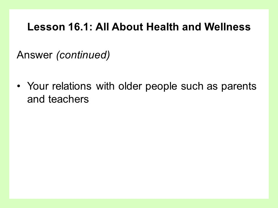 Lesson 16.1: All About Health and Wellness Answer (continued) Your relations with older people such as parents and teachers