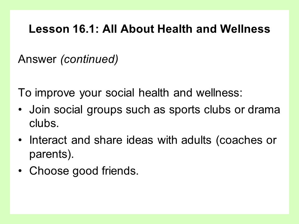 Lesson 16.1: All About Health and Wellness Answer (continued) To improve your social health and wellness: Join social groups such as sports clubs or d