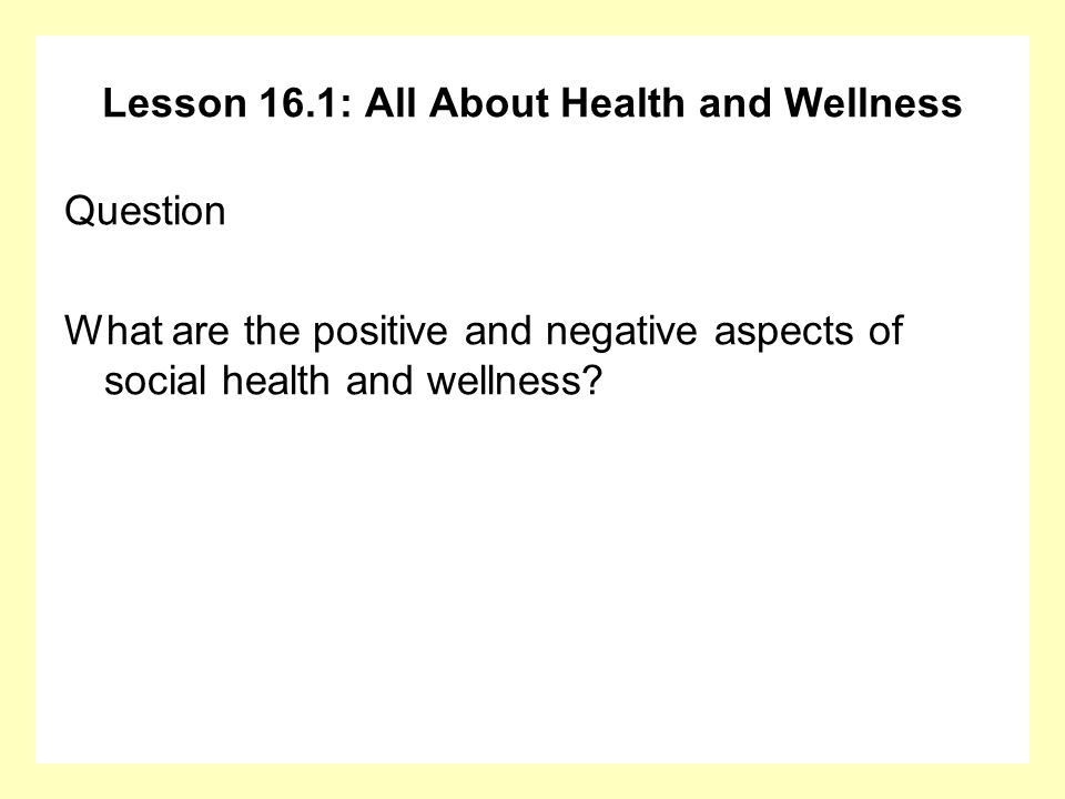 Lesson 16.1: All About Health and Wellness Question What are the positive and negative aspects of social health and wellness?