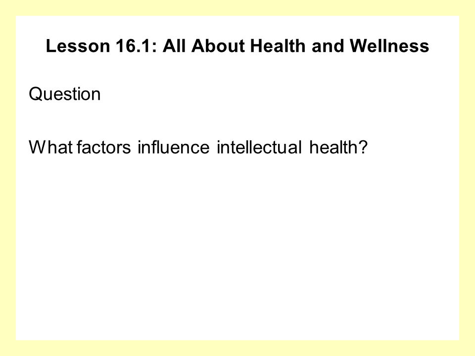 Lesson 16.1: All About Health and Wellness Question What factors influence intellectual health?