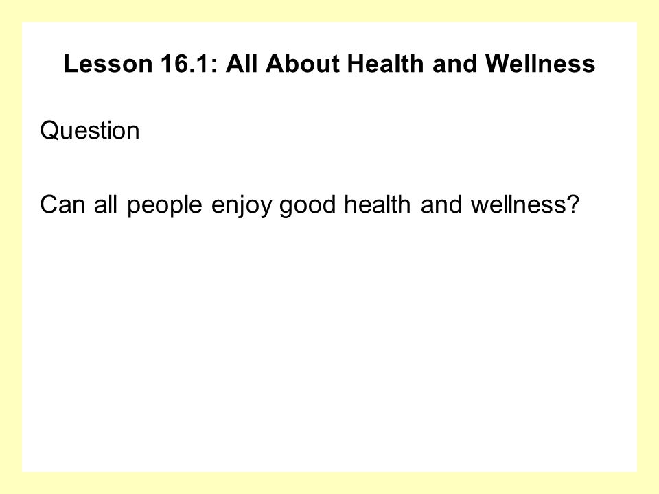 Lesson 16.1: All About Health and Wellness Question Can all people enjoy good health and wellness?