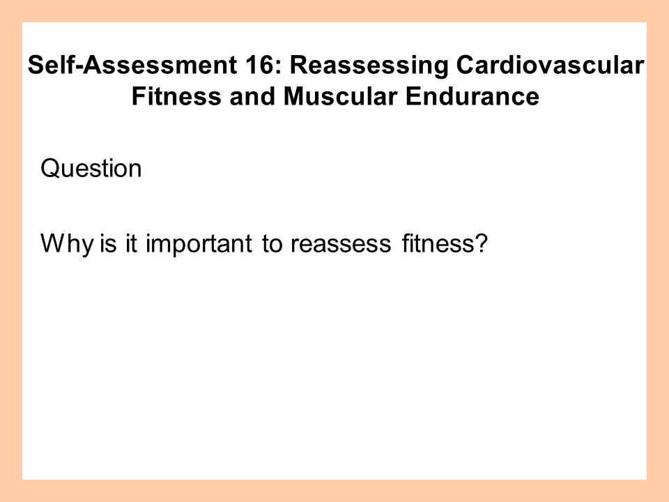 Self-Assessment 16: Reassessing Cardiovascular Fitness and Muscular Endurance Question Why is it important to reassess fitness?