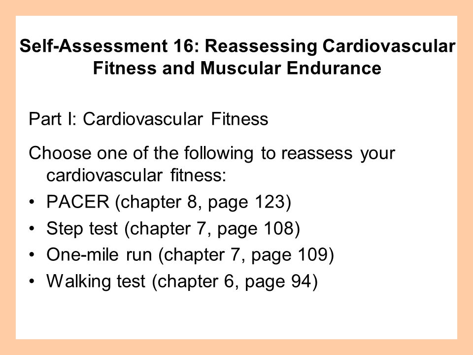 Part I: Cardiovascular Fitness Choose one of the following to reassess your cardiovascular fitness: PACER (chapter 8, page 123) Step test (chapter 7,