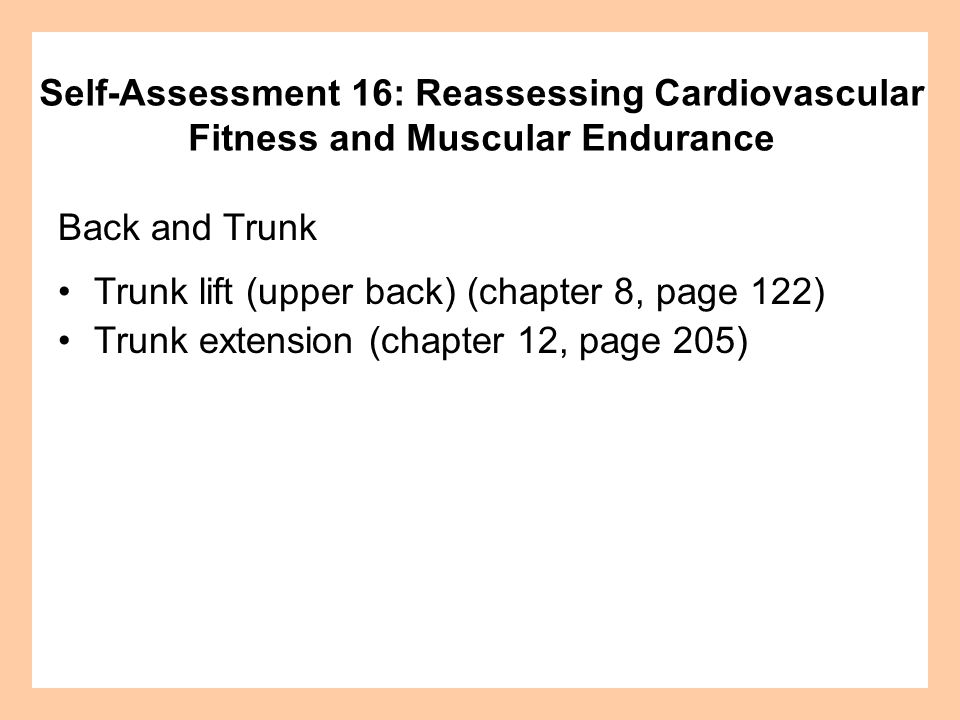 Back and Trunk Trunk lift (upper back) (chapter 8, page 122) Trunk extension (chapter 12, page 205) Self-Assessment 16: Reassessing Cardiovascular Fit