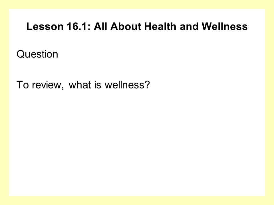 Lesson 16.1: All About Health and Wellness Answer Factors that influence physical wellness: The amount of exercise you do The amount of sleep you get The type of diet you eat