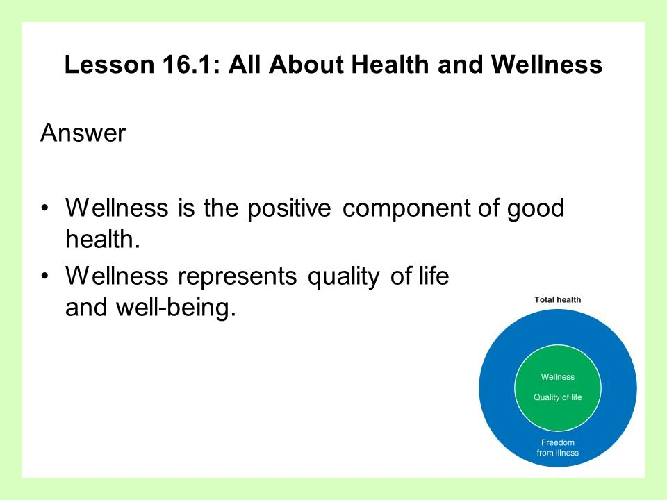 Lesson 16.1: All About Health and Wellness Answer Wellness is the positive component of good health. Wellness represents quality of life and well-bein