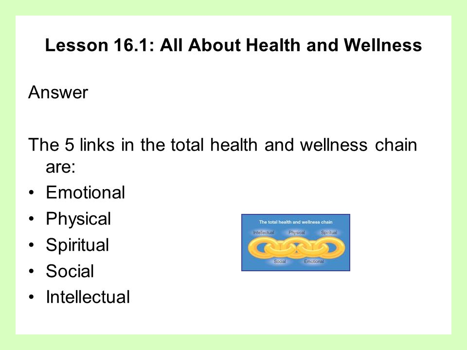 Lesson 16.1: All About Health and Wellness Answer The 5 links in the total health and wellness chain are: Emotional Physical Spiritual Social Intellec
