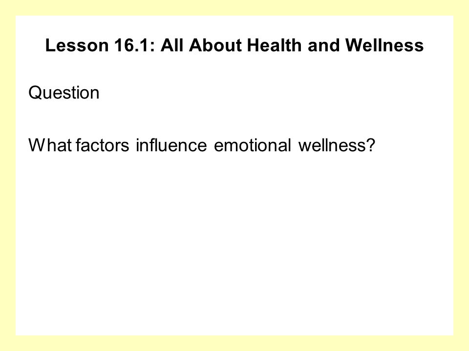 Lesson 16.1: All About Health and Wellness Answer Factors that influence emotional wellness: Whether you have a positive outlook Events in your life and whether you perceive that you have the resources to cope with them