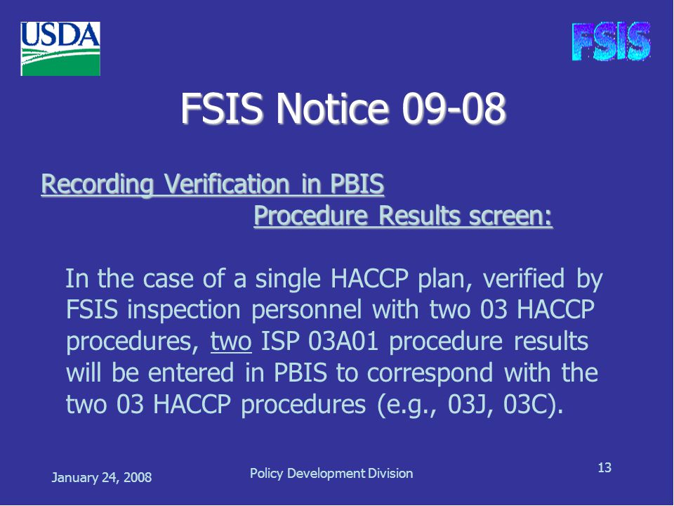 January 24, 2008 Policy Development Division 13 FSIS Notice 09-08 Recording Verification in PBIS Procedure Results screen: Procedure Results screen: In the case of a single HACCP plan, verified by FSIS inspection personnel with two 03 HACCP procedures, two ISP 03A01 procedure results will be entered in PBIS to correspond with the two 03 HACCP procedures (e.g., 03J, 03C).