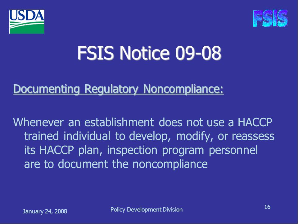 January 24, 2008 Policy Development Division 16 FSIS Notice 09-08 Documenting Regulatory Noncompliance: Whenever an establishment does not use a HACCP trained individual to develop, modify, or reassess its HACCP plan, inspection program personnel are to document the noncompliance