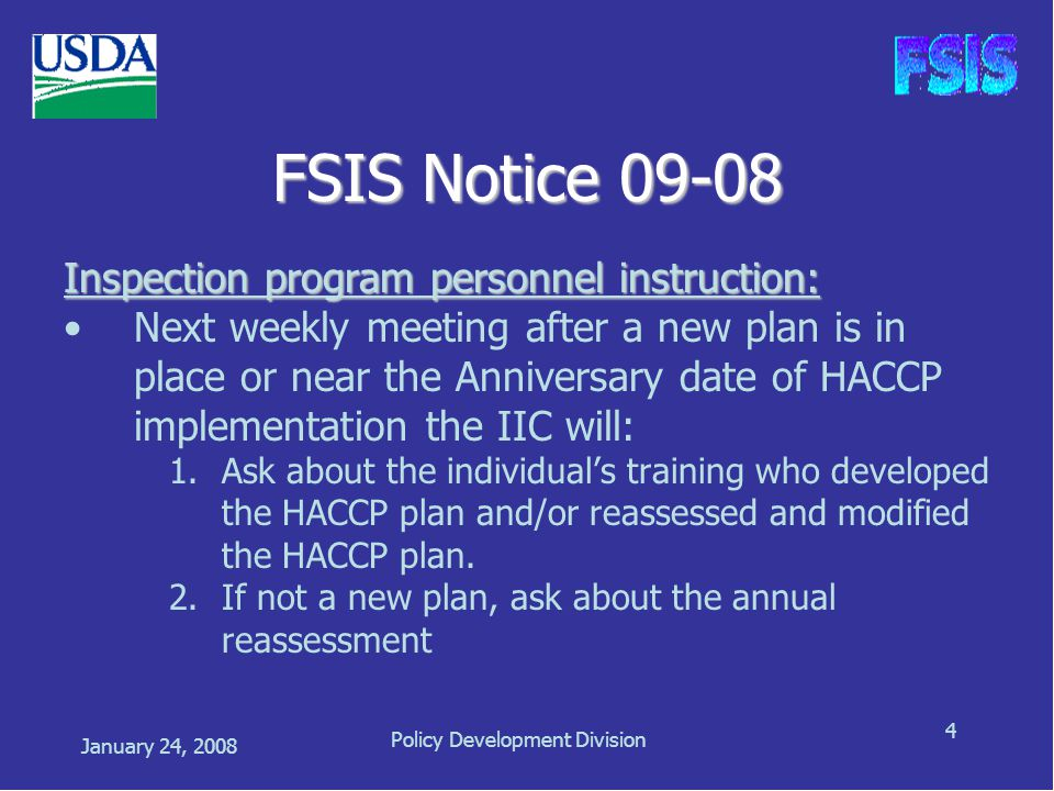 January 24, 2008 Policy Development Division 4 FSIS Notice 09-08 Inspection program personnel instruction: Next weekly meeting after a new plan is in place or near the Anniversary date of HACCP implementation the IIC will: 1.