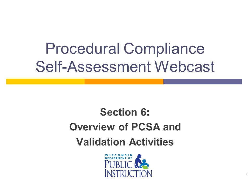 Procedural Compliance Self-Assessment Webcast Section 6: Overview of PCSA and Validation Activities 1