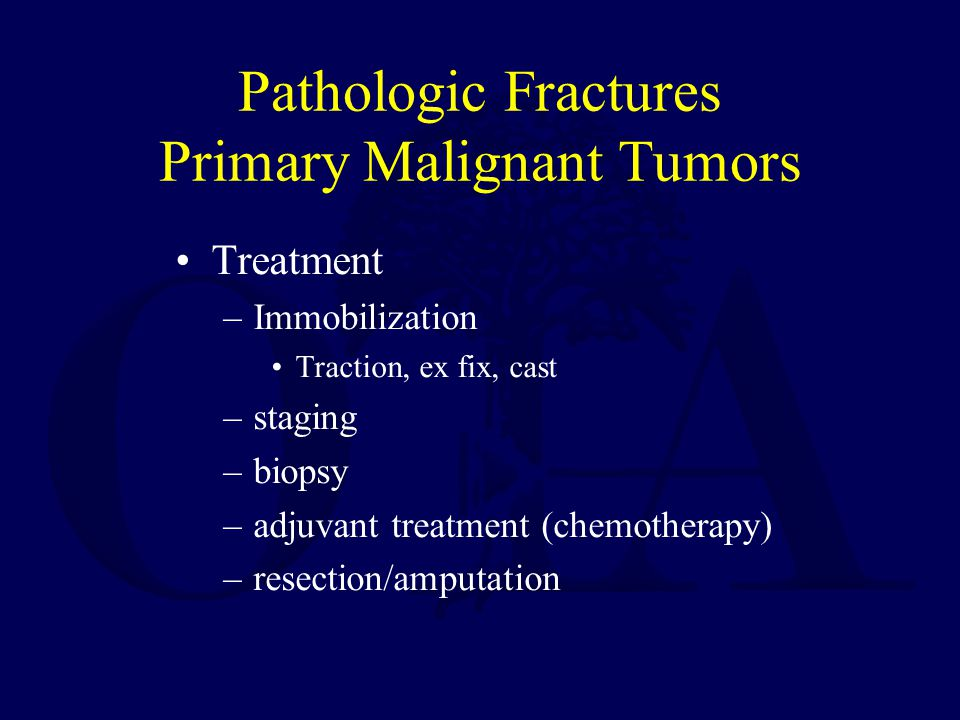 Pathologic Fractures Primary Malignant Tumors Treatment –Immobilization Traction, ex fix, cast –staging –biopsy –adjuvant treatment (chemotherapy) –re