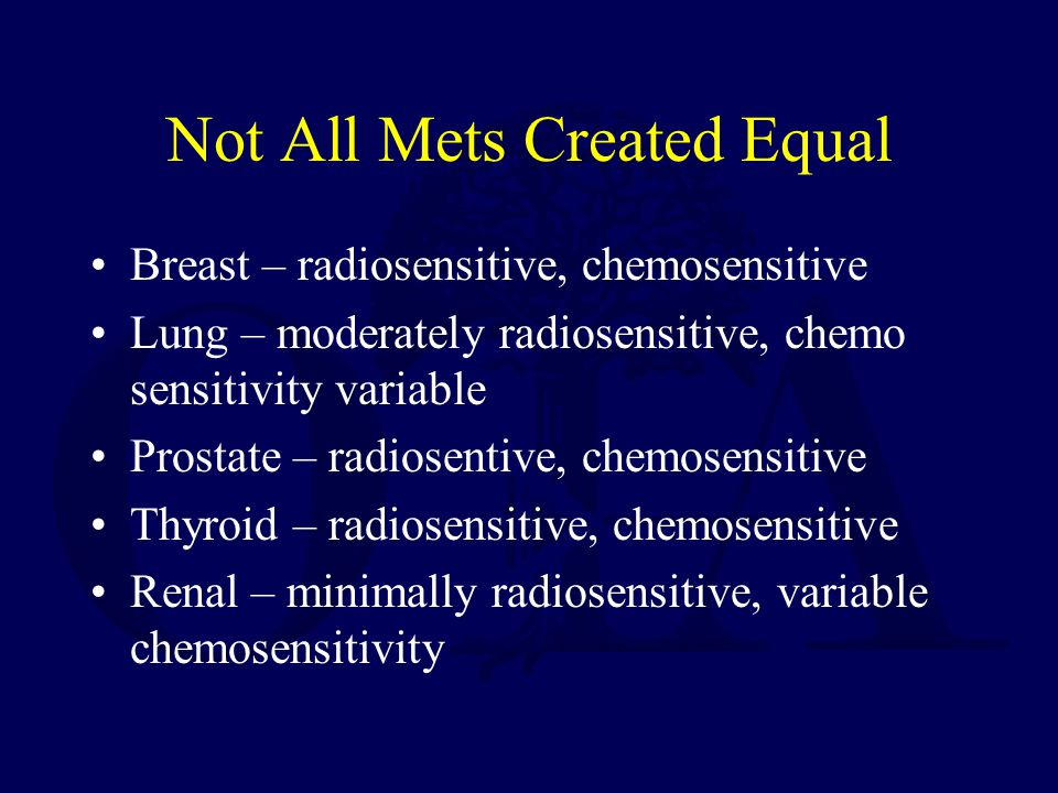 Not All Mets Created Equal Breast – radiosensitive, chemosensitive Lung – moderately radiosensitive, chemo sensitivity variable Prostate – radiosentiv