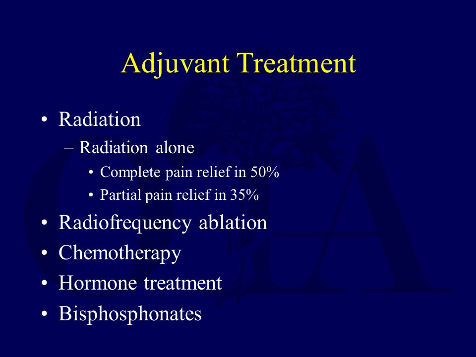 Adjuvant Treatment Radiation –Radiation alone Complete pain relief in 50% Partial pain relief in 35% Radiofrequency ablation Chemotherapy Hormone trea