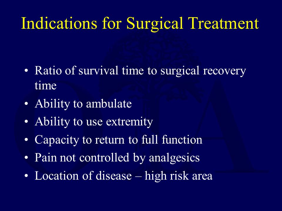 Indications for Surgical Treatment Ratio of survival time to surgical recovery time Ability to ambulate Ability to use extremity Capacity to return to