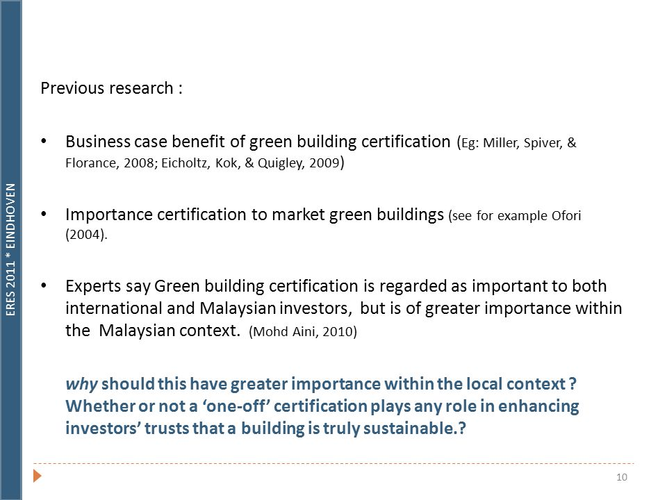 ERES 2011 * EINDHOVEN 10 Previous research : Business case benefit of green building certification ( Eg: Miller, Spiver, & Florance, 2008; Eicholtz, Kok, & Quigley, 2009 ) Importance certification to market green buildings (see for example Ofori (2004).