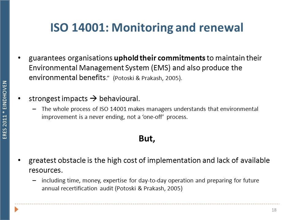 ERES 2011 * EINDHOVEN 18 ISO 14001: Monitoring and renewal guarantees organisations uphold their commitments to maintain their Environmental Management System (EMS) and also produce the environmental benefits. (Potoski & Prakash, 2005).