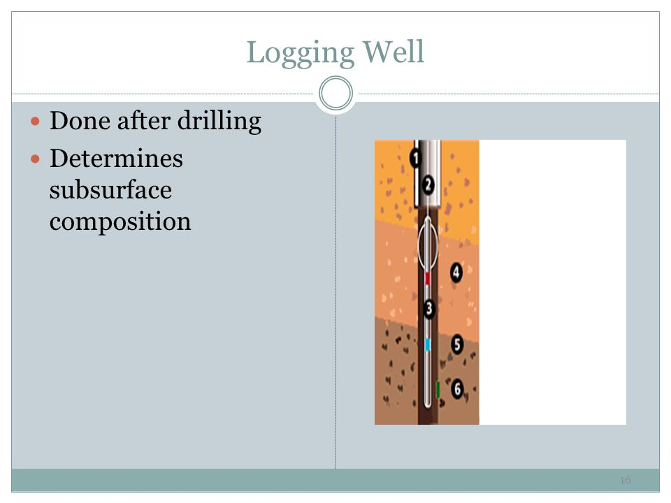 Logging Well Done after drilling Determines subsurface composition 16