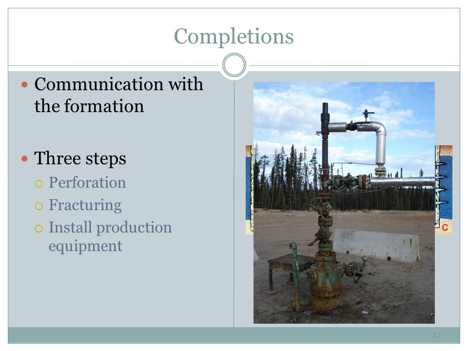 Completions Communication with the formation Three steps  Perforation  Fracturing  Install production equipment 17
