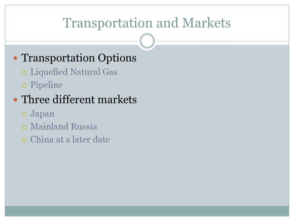 Transportation and Markets Transportation Options  Liquefied Natural Gas  Pipeline Three different markets  Japan  Mainland Russia  China at a later date