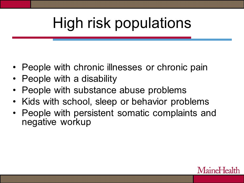 High risk populations People with chronic illnesses or chronic pain People with a disability People with substance abuse problems Kids with school, sleep or behavior problems People with persistent somatic complaints and negative workup