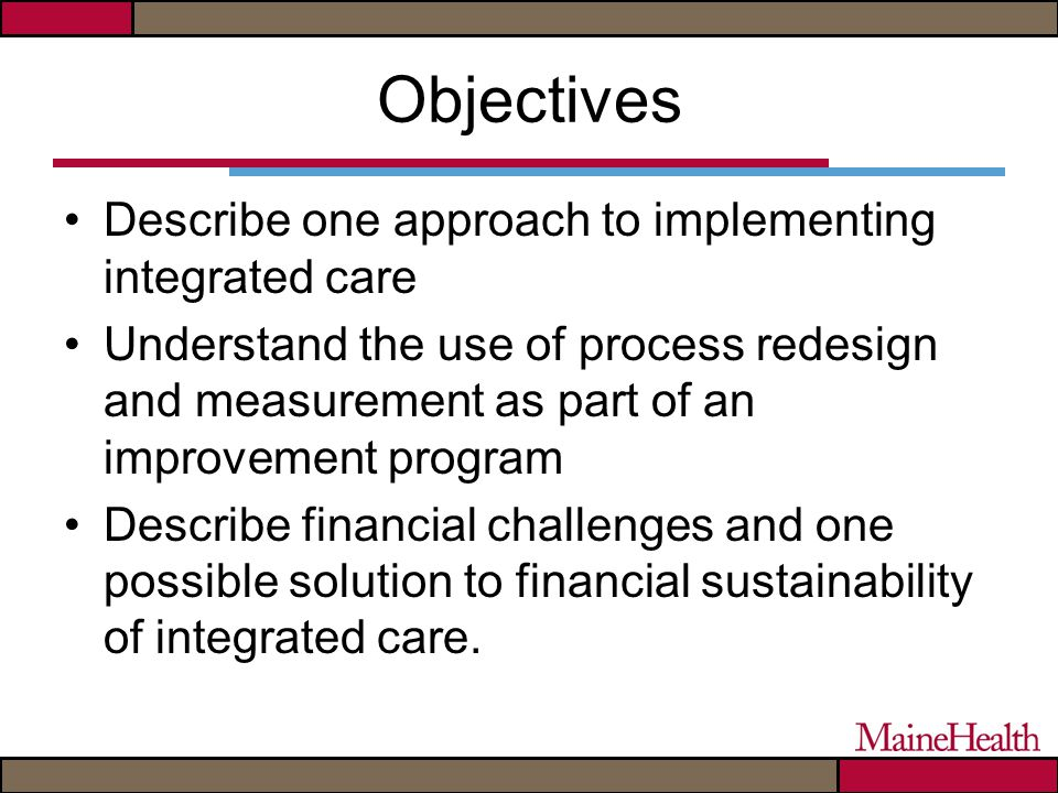 Objectives Describe one approach to implementing integrated care Understand the use of process redesign and measurement as part of an improvement program Describe financial challenges and one possible solution to financial sustainability of integrated care.