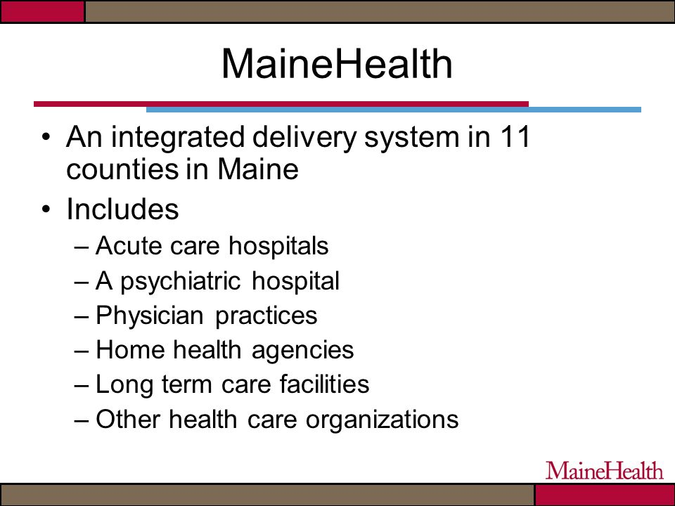 MaineHealth An integrated delivery system in 11 counties in Maine Includes –Acute care hospitals –A psychiatric hospital –Physician practices –Home health agencies –Long term care facilities –Other health care organizations
