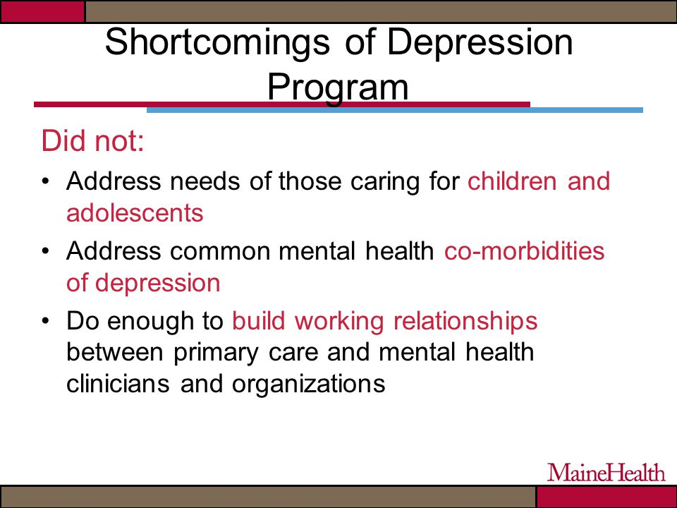 Shortcomings of Depression Program Did not: Address needs of those caring for children and adolescents Address common mental health co-morbidities of depression Do enough to build working relationships between primary care and mental health clinicians and organizations