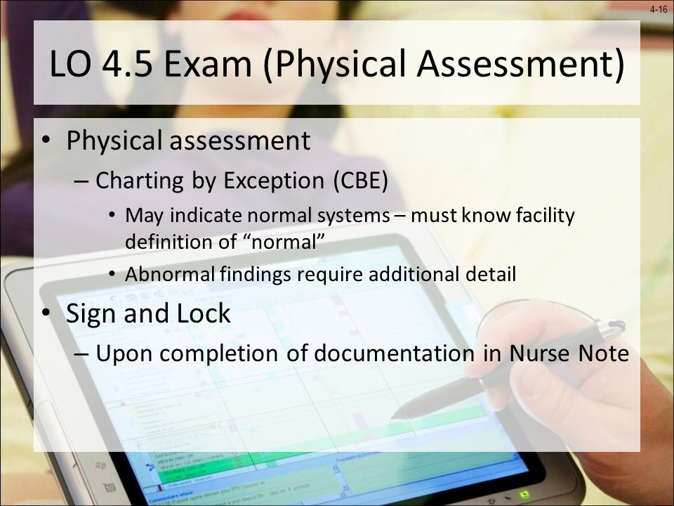 4-16 LO 4.5 Exam (Physical Assessment) Physical assessment – Charting by Exception (CBE) May indicate normal systems – must know facility definition of normal Abnormal findings require additional detail Sign and Lock – Upon completion of documentation in Nurse Note