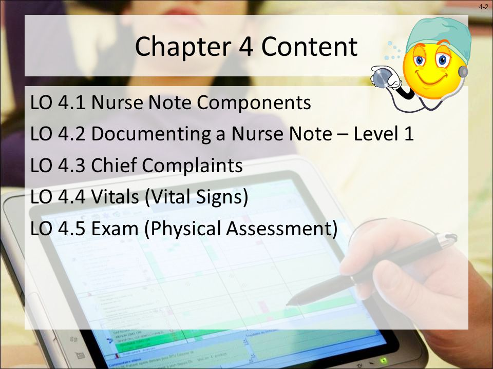 4-2 Chapter 4 Content LO 4.1 Nurse Note Components LO 4.2 Documenting a Nurse Note – Level 1 LO 4.3 Chief Complaints LO 4.4 Vitals (Vital Signs) LO 4.5 Exam (Physical Assessment)