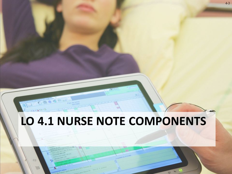 4-4 LO 4.1 Nurse Note Components Nursing Documentation – Facilitated by Charting by Exception (CBE) – EHRs provide for rapid access to patient information Nurse Note – Area of chart for nursing documentation