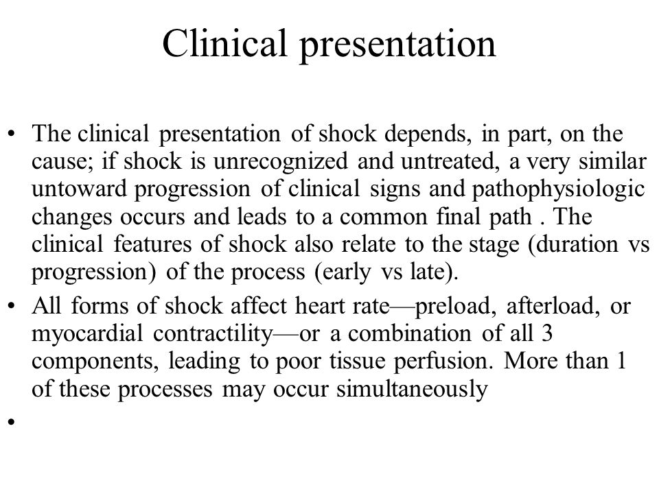 Clinical presentation The clinical presentation of shock depends, in part, on the cause; if shock is unrecognized and untreated, a very similar untoward progression of clinical signs and pathophysiologic changes occurs and leads to a common final path.