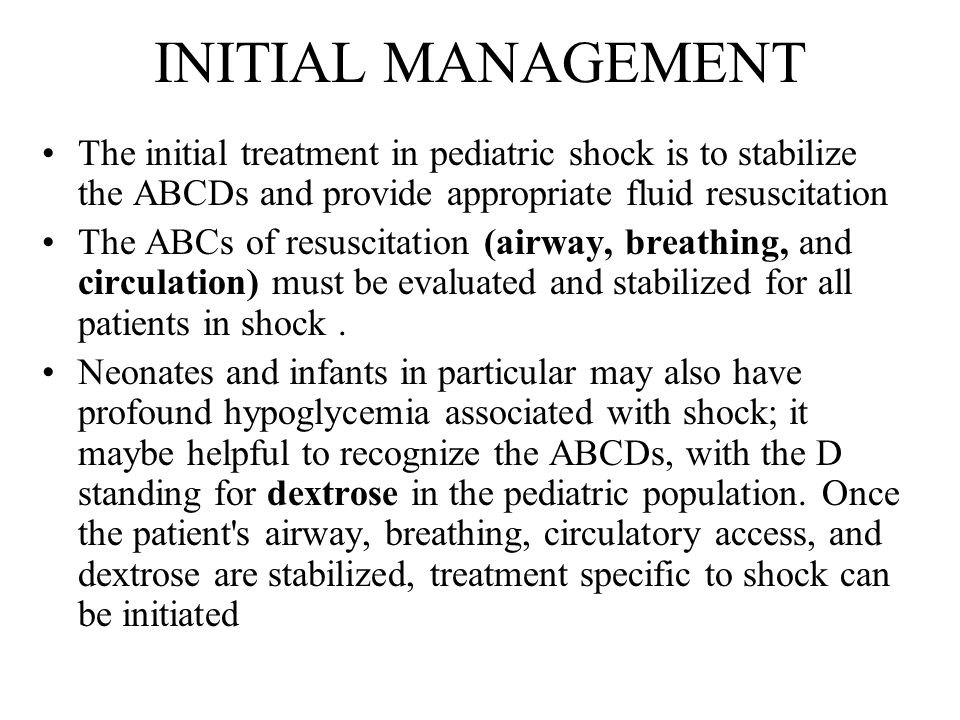 INITIAL MANAGEMENT The initial treatment in pediatric shock is to stabilize the ABCDs and provide appropriate fluid resuscitation The ABCs of resuscitation (airway, breathing, and circulation) must be evaluated and stabilized for all patients in shock.