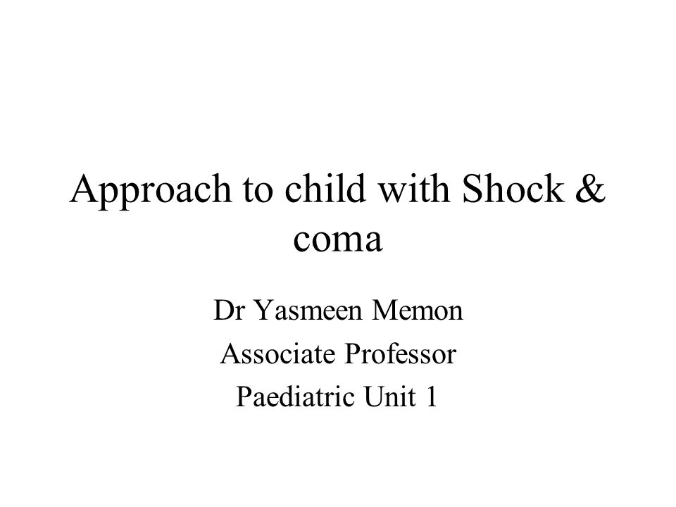 Approach to child with Shock & coma Dr Yasmeen Memon Associate Professor Paediatric Unit 1